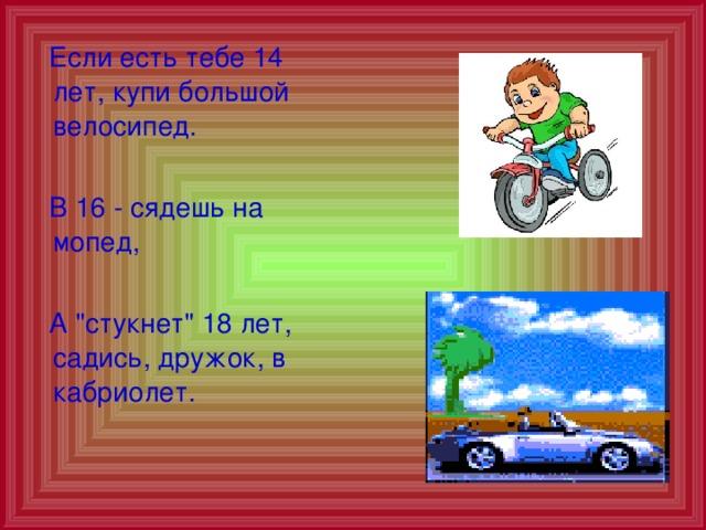 Если есть тебе 14 лет, купи большой велосипед.  В 16 - сядешь на мопед,  А