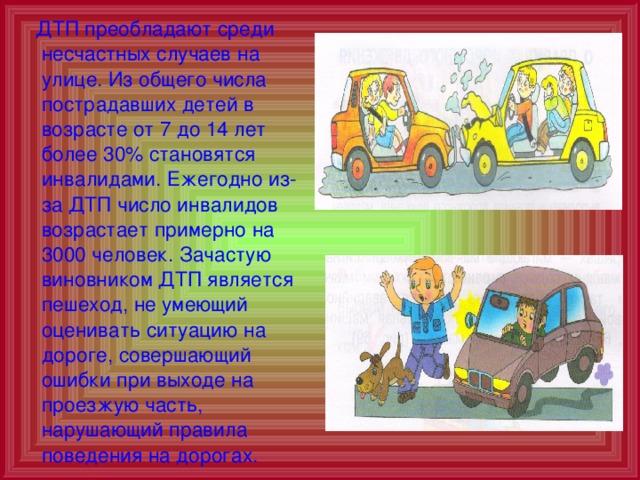 ДТП преобладают среди несчастных случаев на улице. Из общего числа пострадавших детей в возрасте от 7 до 14 лет более 30% становятся инвалидами. Ежегодно из-за ДТП число инвалидов возрастает примерно на 3000 человек. Зачастую виновником ДТП является пешеход, не умеющий оценивать ситуацию на дороге, совершающий ошибки при выходе на проезжую часть, нарушающий правила поведения на дорогах.