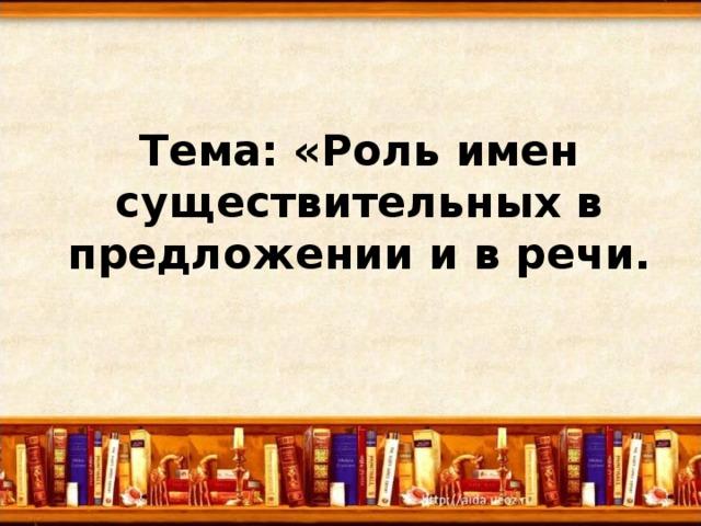 Тема: «Роль имен существительных в предложении и в речи.