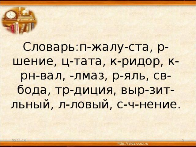 Словарь:п-жалу-ста, р-шение, ц-тата, к-ридор, к-рн-вал, -лмаз, р-яль, св-бода, тр-диция, выр-зит-льный, л-ловый, с-ч-нение.   05.11.16