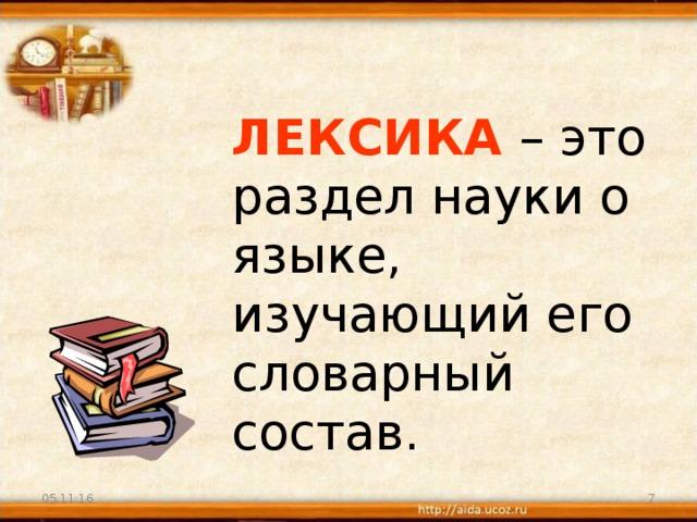 ЛЕКСИКА  – это раздел науки о языке, изучающий его  словарный состав. 05.11.16