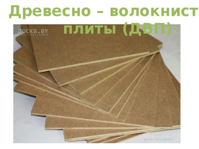 Древесно – волокнистые  плиты (ДВП)