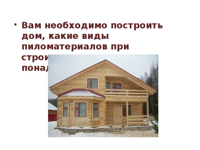 Вам необходимо построить дом, какие виды пиломатериалов при строительстве вам понадобятся?