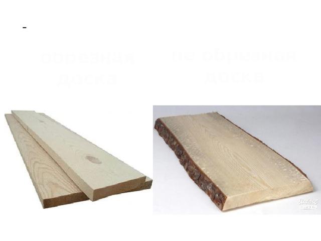 - плоские с обеих сторон куски дерева небольшой толщины - это обрезная  доска не обрезная доска
