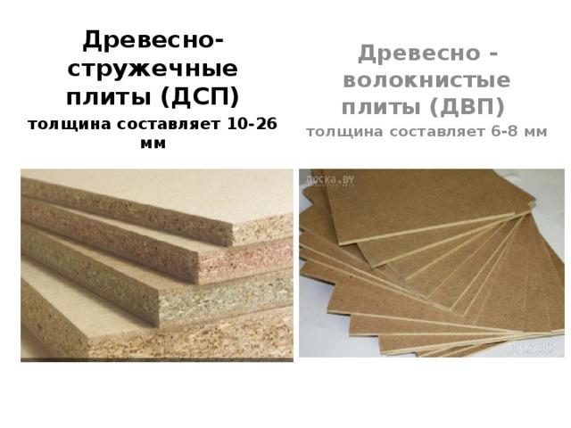 Древесно-стружечные плиты (ДСП) Древесно - волокнистые плиты (ДВП) толщина составляет 10-26 мм толщина составляет 6-8 мм