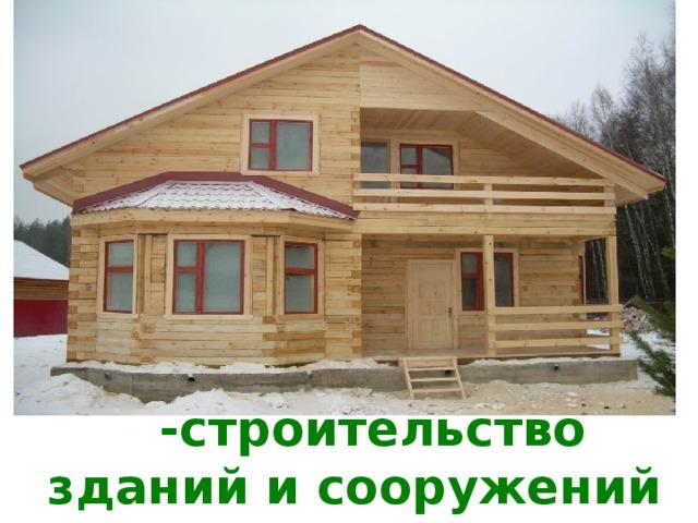 - -строительство зданий и сооружений