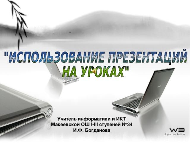 Учитель информатики и ИКТ Макеевской ОШ I-III ступеней №34 И.Ф. Богданова