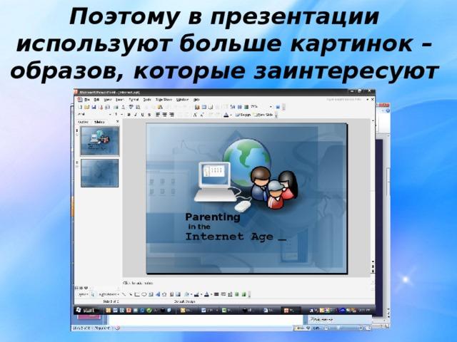 Поэтому в презентации используют больше картинок – образов, которые заинтересуют учащихся.