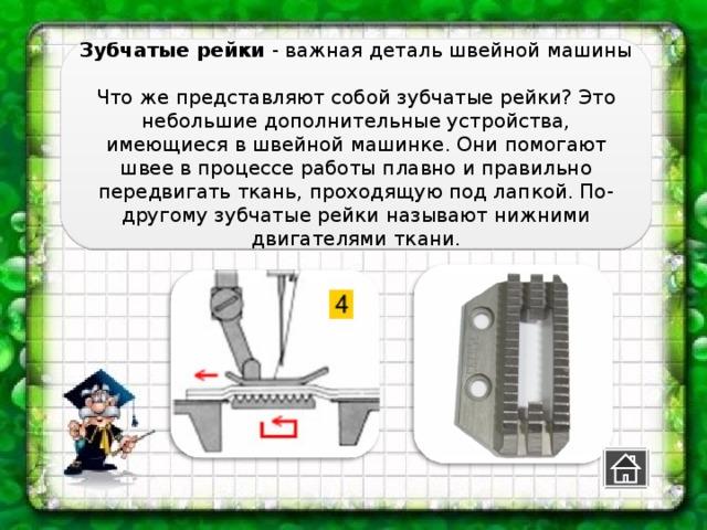 Зубчатые рейки - важная деталь швейной машины   Что же представляют собой зубчатые рейки? Это небольшие дополнительные устройства, имеющиеся в швейной машинке. Они помогают швее в процессе работы плавно и правильно передвигать ткань, проходящую под лапкой. По-другому зубчатые рейки называют нижними двигателями ткани.