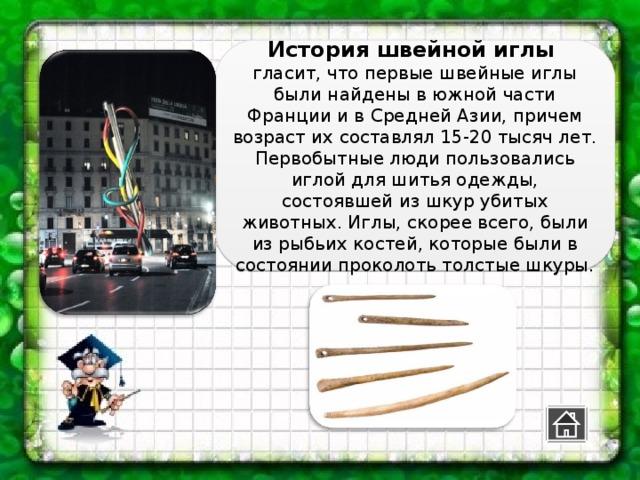 История швейной иглы гласит, что первые швейные иглы были найдены в южной части Франции и в Средней Азии, причем возраст их составлял 15-20 тысяч лет. Первобытные люди пользовались иглой для шитья одежды, состоявшей из шкур убитых животных. Иглы, скорее всего, были из рыбьих костей, которые были в состоянии проколоть толстые шкуры.