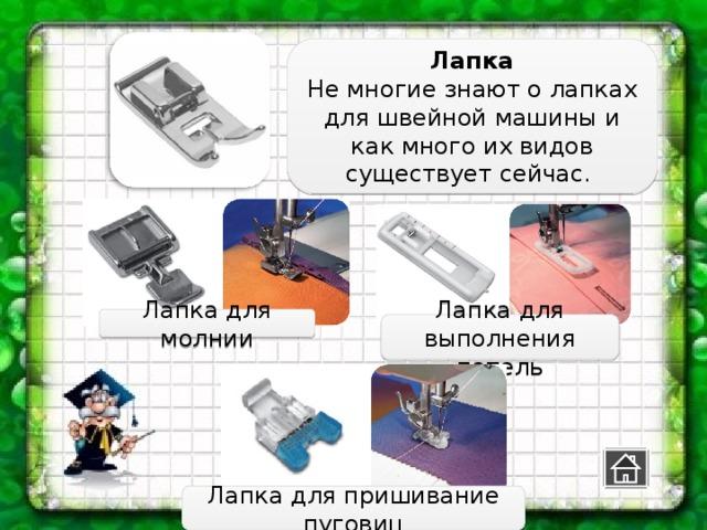 Лапка Не многие знают о лапках для швейной машины и как много их видов существует сейчас. Лапка для молнии Лапка для выполнения петель Лапка для пришивание пуговиц