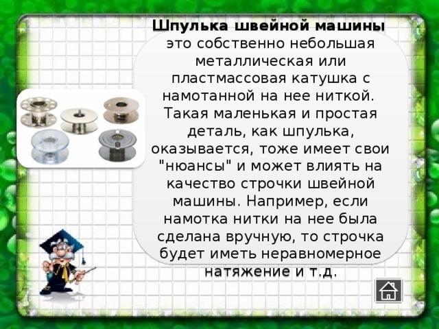 Шпулька швейной машины  это собственно небольшая металлическая или пластмассовая катушка с намотанной на нее ниткой.  Такая маленькая и простая деталь, как шпулька, оказывается, тоже имеет свои