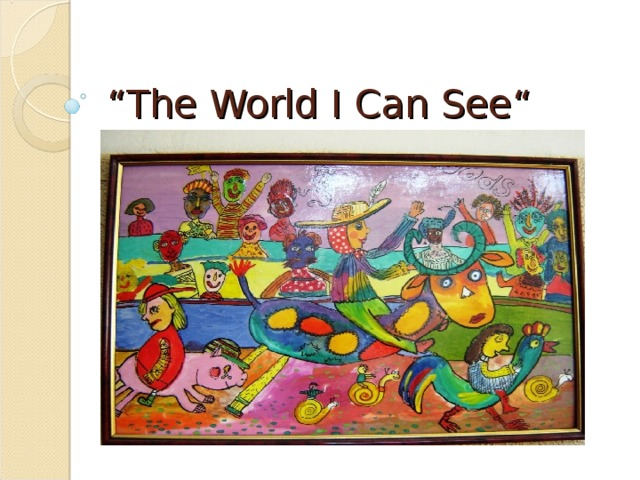 """"""" The World I Can See """""""