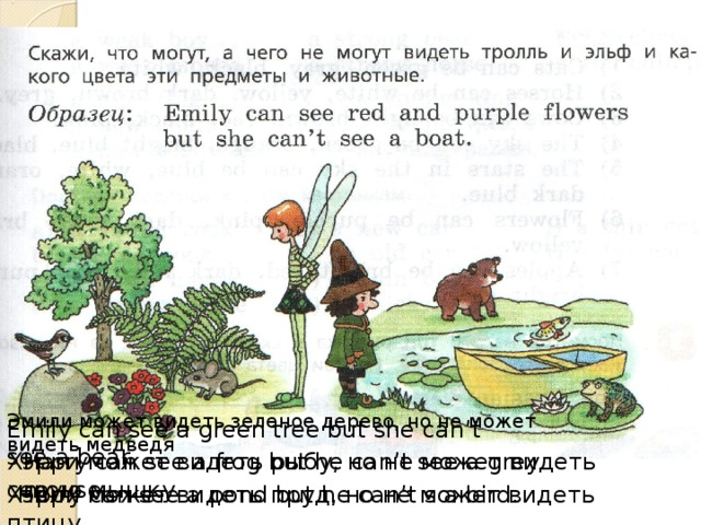 Эмили может видеть зеленое дерево, но не может видеть медведя Emily can see a green tree but she can't see a bear Хэрри может видеть рыбу, но не может видеть серую мышку Harry can see a frog but he can't see a grey mouse. Хэрри может видеть пруд, но не может видеть птицу. Harry can see a pond but he can't s a bird.
