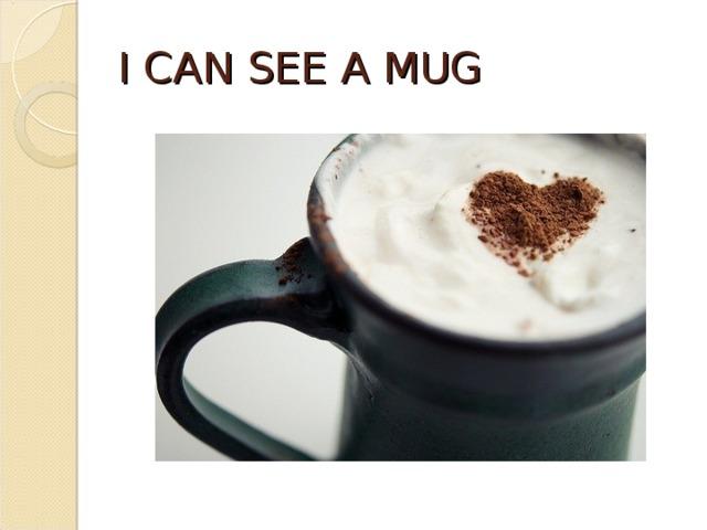 I CAN SEE A MUG