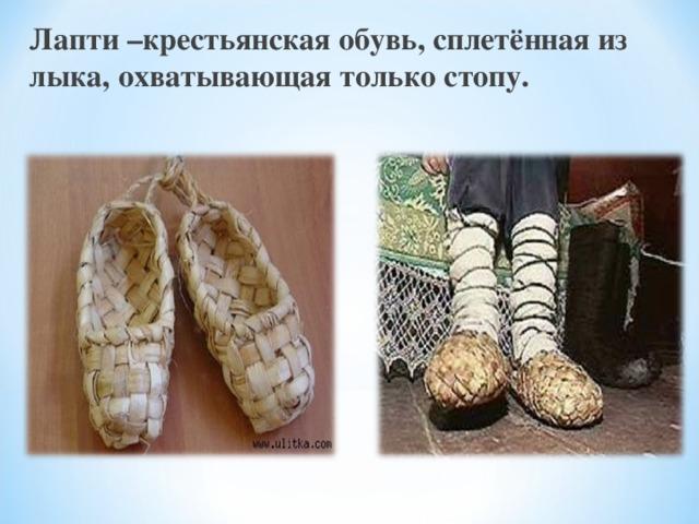 Лапти –крестьянская обувь, сплетённая из лыка, охватывающая только стопу.