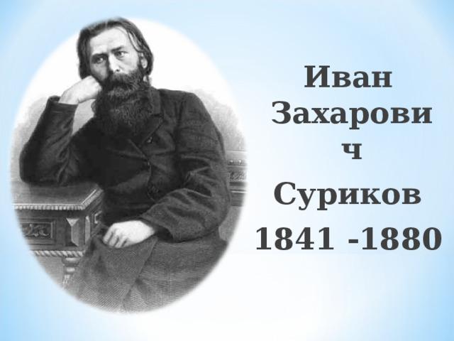 Иван Захарович Суриков 1841 -1880