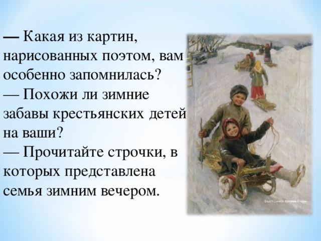 — Какая из картин, нарисованных поэтом, вам особенно запомнилась?  — Похожи ли зимние забавы крестьянских детей на ваши?  — Прочитайте строчки, в которых представлена семья зимним вечером.