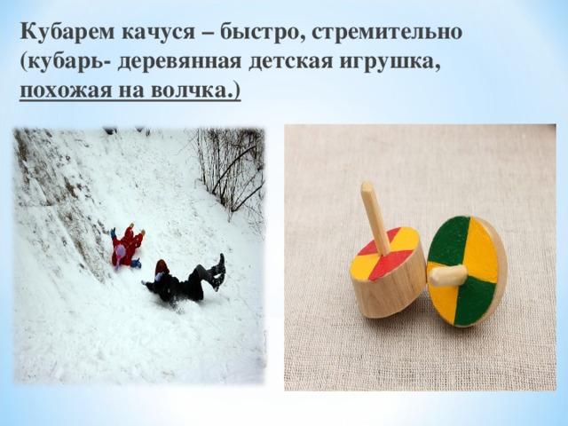 Кубарем качуся – быстро, стремительно (кубарь- деревянная детская игрушка,  похожая на волчка.)
