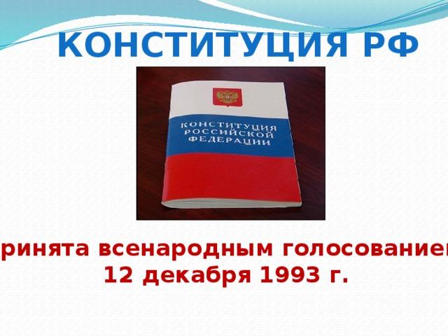Конституция рф Принята всенародным голосованием  12 декабря 1993 г.