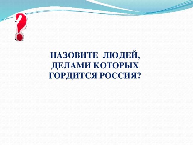 Назовите Людей, делами которых гордится Россия?