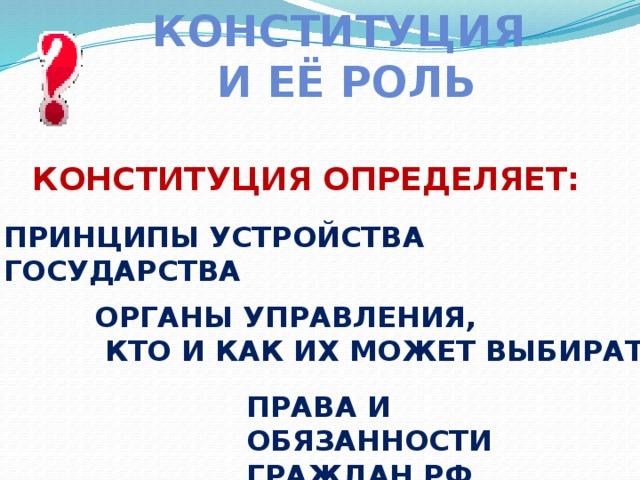 Конституция И её роль Конституция определяет: Принципы устройства государства Органы управления,  кто и как их может выбирать Права и Обязанности граждан РФ