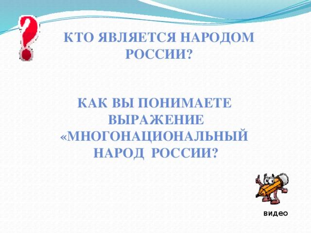 Кто является народом России? Как вы понимаете  выражение «многонациональный  народ России? видео