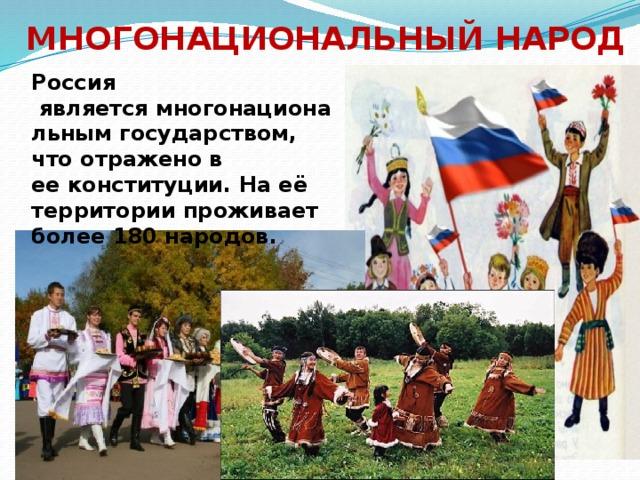 Многонациональный народ Россия являетсямногонациональным государством, что отражено в ееконституции. На её территории проживает более 180народов.
