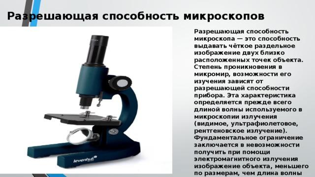 Разрешающая способность микроскопов   Разрешающая способность микроскопа — это способность выдавать чёткое раздельное изображение двух близко расположенных точек объекта. Степень проникновения в микромир, возможности его изучения зависят от разрешающей способности прибора. Эта характеристика определяется прежде всего длиной волны используемого в микроскопии излучения (видимое, ультрафиолетовое, рентгеновское излучение). Фундаментальное ограничение заключается в невозможности получить при помощи электромагнитного излучения изображение объекта, меньшего по размерам, чем длина волны этого излучения. «Проникнуть глубже» в микромир возможно при применении излучений с меньшими длинами волн.