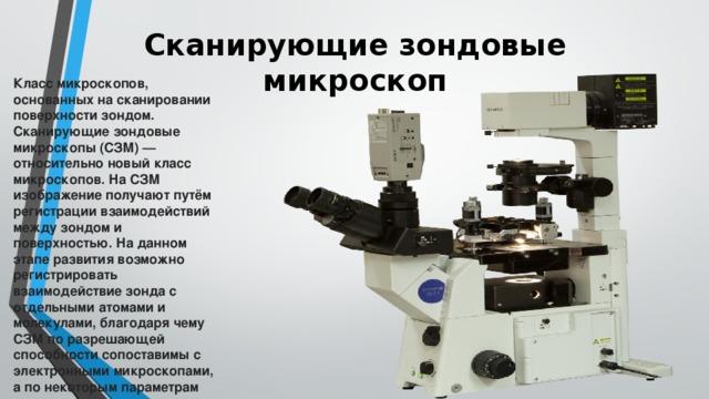 Сканирующие зондовые микроскоп   Класс микроскопов, основанных на сканировании поверхности зондом. Сканирующие зондовые микроскопы (СЗМ)— относительно новый класс микроскопов. На СЗМ изображение получают путём регистрации взаимодействий между зондом и поверхностью. На данном этапе развития возможно регистрировать взаимодействие зонда с отдельными атомами и молекулами, благодаря чему СЗМ по разрешающей способности сопоставимы с электронными микроскопами, а по некоторым параметрам превосходят их