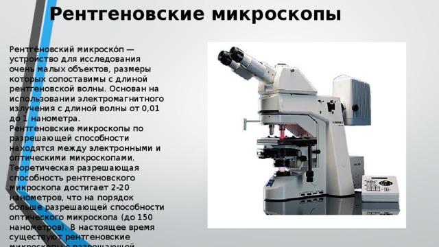 Рентгеновские микроскопы   Рентге́новский микроско́п — устройство для исследования очень малых объектов, размеры которых сопоставимы с длиной рентгеновской волны. Основан на использовании электромагнитного излучения с длиной волны от 0,01 до 1 нанометра. Рентгеновские микроскопы по разрешающей способности находятся между электронными и оптическими микроскопами. Теоретическая разрешающая способность рентгеновского микроскопа достигает 2-20 нанометров, что на порядок больше разрешающей способности оптического микроскопа (до 150 нанометров). В настоящее время существуют рентгеновские микроскопы с разрешающей способностью около 5 нанометров[3].