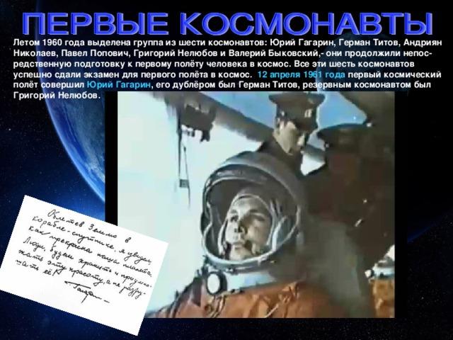 Летом 1960 года выделена группа из шести космонавтов: Юрий Гагарин, Герман Титов, Андриян Николаев, Павел Попович, Григорий Нелюбов и Валерий Быковский,- они продолжили непос-редственную подготовку к первому полёту человека в космос. Все эти шесть космонавтов успешно сдали экзамен для первого полёта в космос. 12 апреля 1961 года первый космический полёт совершил Юрий Гагарин , его дублёром был Герман Титов, резервным космонавтом был Григорий Нелюбов.