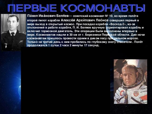 Па́вел Ива́нович Беля́ев — советский космонавт № 10, во время полёта второй пилот корабля  Алексе́й Архи́пович Лео́нов  совершил первый в мире выход в открытый космос. При посадке корабля «Восход-2», из-за отклонений в работе корабля, П. И. Беляев вручную сориентировал корабль и включил тормозной двигатель. Эти операции были выполнены впервые в мире. Космонавтов нашли в 30 км от г. Березники Пермской области. Две ночи космонавтам пришлось провести одним в диком лесу при сильном морозе. Только на третий день к ним пробились по глубокому снегу спасатели . Полёт продолжался 1 сутки 2 часа 2 минуты 17 секунд.