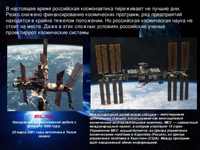 В настоящее время российская космонавтика переживает не лучшие дни. Резко снижено финансирование космических программ, ряд предприятий находятся в крайне тяжелом положении. Но российская космическая наука не стоит на месте. Даже в этих сложных условиях российские ученые проектируют космические системы Междунаро́дная косми́ческая ста́нция — пилотируемая орбитальная станция, используемая как многоцелевой космический исследовательский комплекс. МКС — совместный международный проект, в котором участвуют 15 стран Управление МКС осуществляется: из Центра управления космическими полётами в Королёве (Россия), из Центра управления полётами в Хьюстоне (США). Между Центрами идёт ежедневный обмен информацией. МКС «МИР» Находилась на околоземной орбите с февраля 1986 года. 22 марта 2001 года затоплена в Тихом океане