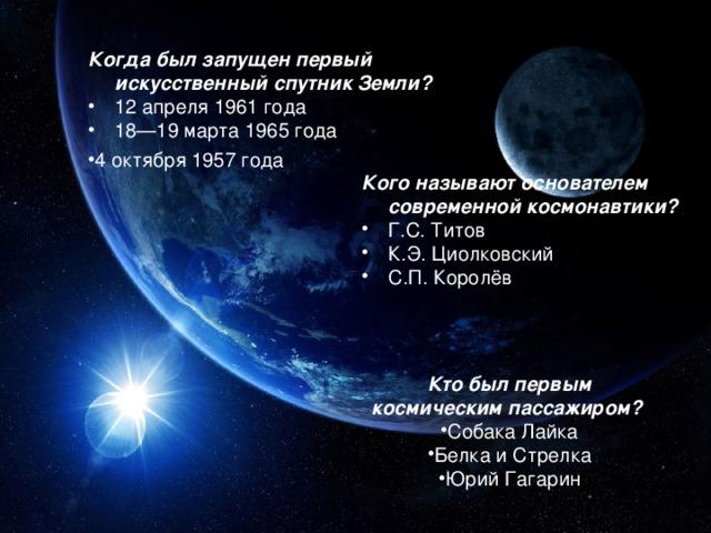 Когда был запущен первый искусственный спутник Земли? 12 апреля 1961 года 18—19 марта 1965 года 4 октября 1957 года Кого называют основателем современной космонавтики? Г.С. Титов К.Э. Циолковский С.П. Королёв Кто был первым космическим пассажиром?