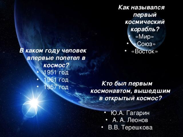 Как назывался первый космический корабль? «Мир» «Союз» «Восток» В каком году человек впервые полетел в космос? 1951 год 1961 год 1957 год Кто был первым космонавтом, вышедшим в открытый космос?