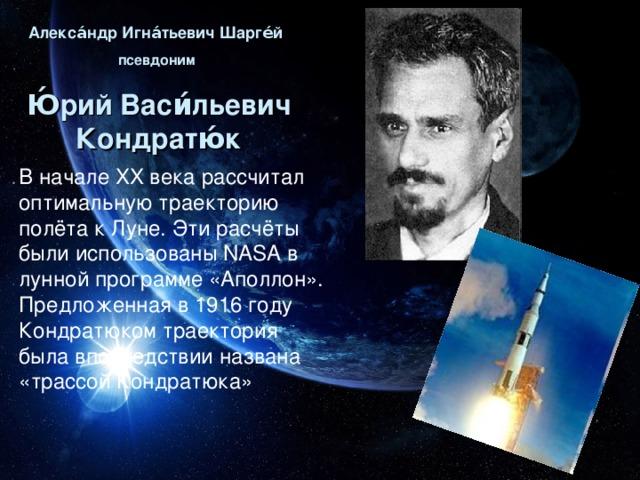 Алекса́ндр Игна́тьевич Шарге́й  псевдоним Ю́рий Васи́льевич Кондратю́к В начале XX века рассчитал оптимальную траекторию полёта к Луне. Эти расчёты были использованы NASA в лунной программе «Аполлон». Предложенная в 1916 году Кондратюком траектория была впоследствии названа «трассой Кондратюка»