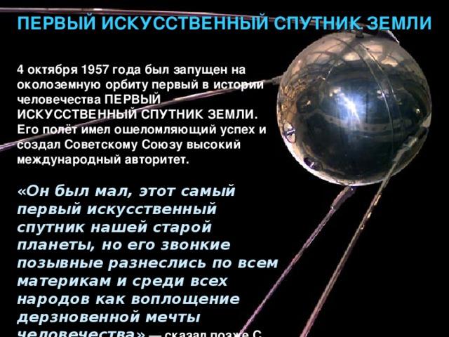 ПЕРВЫЙ ИСКУССТВЕННЫЙ СПУТНИК ЗЕМЛИ 4 октября 1957 года был запущен на околоземную орбиту первый в истории человечества ПЕРВЫЙ ИСКУССТВЕННЫЙ СПУТНИК ЗЕМЛИ . Его полёт имел ошеломляющий успех и создал Советскому Союзу высокий международный авторитет.  « Он был мал, этот самый первый искусственный спутник нашей старой планеты, но его звонкие позывные разнеслись по всем материкам и среди всех народов как воплощение дерзновенной мечты человечества » — сказал позже С. П. Королёв.