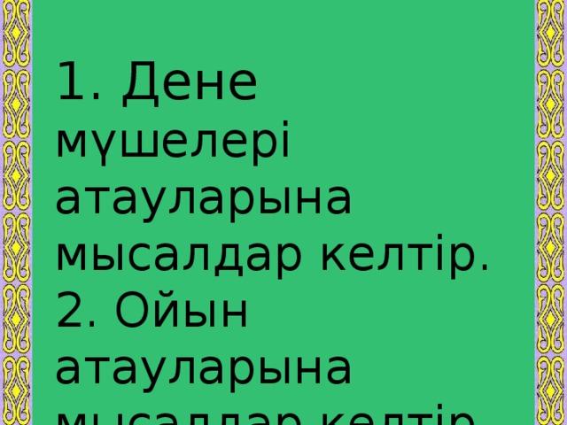 1. Дене мүшелері атауларына мысалдар келтір. 2. Ойын атауларына мысалдар келтір.