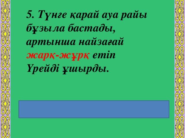 5. Түнге қарай ауа райы бұзыла бастады, артынша найзағай жарқ-жұрқ етіп Үрейді ұшырды. Еліктеуіш сөздің екінші сыңары кейбір дыбыстық  өзгерістерге ұшырап жасалуы.