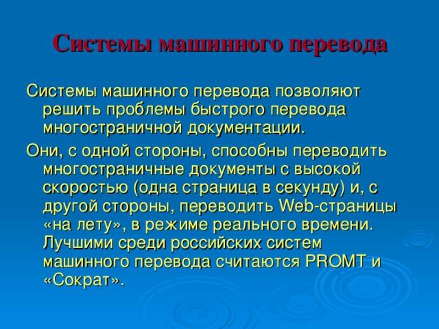 Системы машинного перевода Системы машинного перевода позволяют решить проблемы быстрого перевода многостраничной документации. Они, с одной стороны, способны переводить многостраничные документы с высокой скоростью (одна страница в секунду) и, с другой стороны, переводить Web-страницы «на лету», в режиме реального времени. Лучшими среди российских систем машинного перевода считаются PROMT и «Сократ».