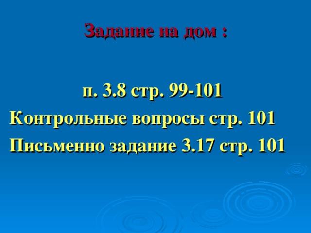 Задание на дом :  п. 3.8 стр. 99-101 Контрольные вопросы стр. 101 Письменно задание 3.17 стр. 101