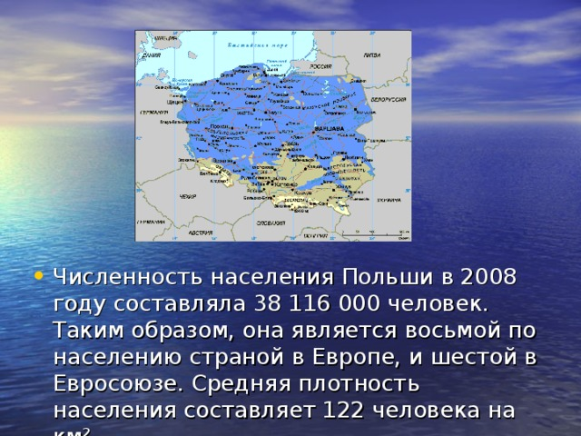 Численность населения Польши в2008 годусоставляла 38 116 000 человек. Таким образом, она являетсявосьмой по населению страной в Европе, ишестой в Евросоюзе. Средняя плотность населения составляет 122 человека на км².