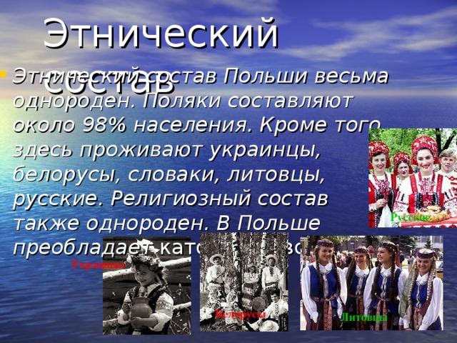 Этнический состав Этнический состав Польши весьма однороден. Поляки составляют около 98% населения. Кроме того, здесь проживают украинцы, белорусы, словаки, литовцы, русские. Религиозный состав также однороден. В Польше преобладает католичество. Русские Украинцы Белорусы Литовцы