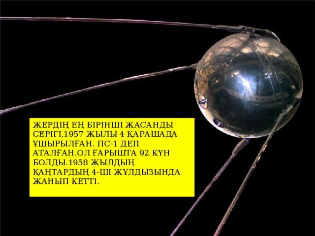 ЖЕРДІҢ ЕҢ БІРІНШІ ЖАСАНДЫ СЕРІГІ.1957 ЖЫЛЫ 4 ҚАРАШАДА ҰШЫРЫЛҒАН. ПС-1 ДЕП АТАЛҒАН.ОЛ ҒАРЫШТА 92 КҮН БОЛДЫ.1958 ЖЫЛДЫҢ ҚАҢТАРДЫҢ 4-ШІ ЖҰЛДЫЗЫНДА ЖАНЫП КЕТТІ. ЖЕРДІҢ ЕҢ БІРІНШІ ЖАСАНДЫ СЕРІГІ.1957 ЖЫЛЫ 4 ҚАРАШАДА ҰШЫРЫЛҒАН