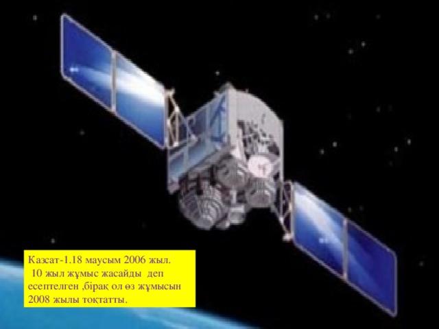 Казсат-1 Казсат-1.18 маусым 2006 жыл.  10 жыл жұмыс жасайды деп есептелген ,бірақ ол өз жұмысын 2008 жылы тоқтатты.