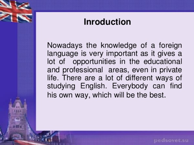 Inroduction Nowadays the knowledge of a foreign language is very important as it gives a lot of opportunities in the educational and professional areas, even in private life. There are a lot of different ways of studying English. Everybody can find his own way, which will be the best .