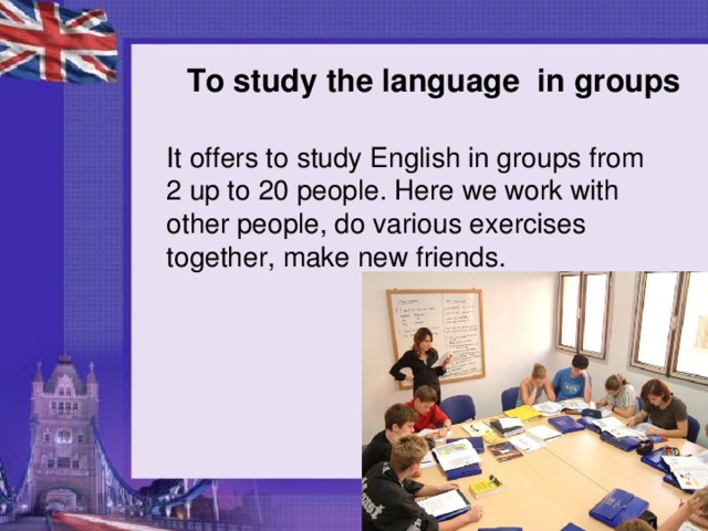 To study the language in groups It offers to study English in groups from 2 up to 20 people. Here we work with other people, do various exercises together, make new friends.