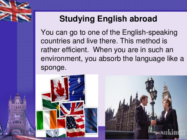 Studying English abroad   You can go to one of the English-speaking countries and live there. This method is rather efficient. When you are in such an environment, you absorb the language like a sponge.