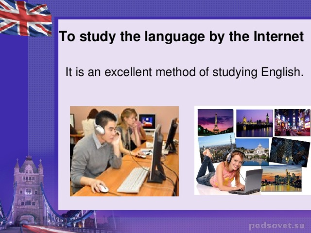 To study the language by the Internet   It is an excellent method of studying English.